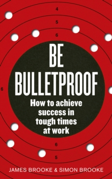 Be Bulletproof : How to Achieve Success in Tough Times at Work, Paperback Book