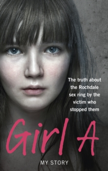Girl A : The Truth About the Rochdale Sex Ring by the Victim Who Stopped Them, Paperback Book