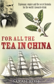 For All the Tea in China : Espionage, Empire and the Secret Formula for the World's Favourite Drink, Paperback Book