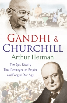 Gandhi and Churchill : The Rivalry That Destroyed an Empire and Forged Our Age, Paperback Book