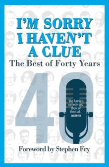 I'm Sorry I Haven't a Clue: The Best of Forty Years : Foreword by Stephen Fry, Paperback / softback Book