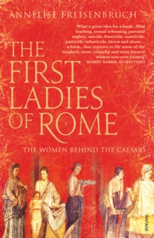 The First Ladies of Rome : The Women Behind the Caesars, Paperback Book