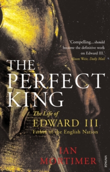 The Perfect King : The Life of Edward III, Father of the English Nation, Paperback Book