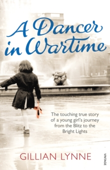 A Dancer in Wartime : The touching true story of a young girl's journey from the Blitz to the Bright Lights, Paperback / softback Book
