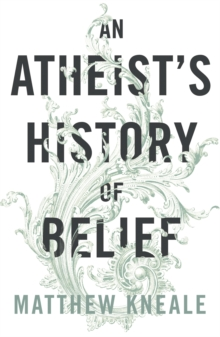 An Atheist's History of Belief : Understanding Our Most Extraordinary Invention, Paperback Book