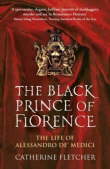 The Black Prince of Florence : The Spectacular Life and Treacherous World of Alessandro De' Medici, Paperback Book