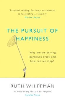 The Pursuit of Happiness : Why are We Driving Ourselves Crazy and How Can We Stop?, Paperback Book