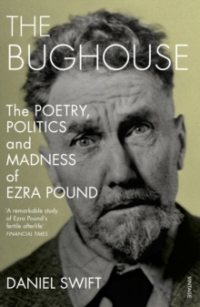 The Bughouse : The Poetry, Politics and Madness of Ezra Pound, Paperback Book