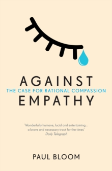 Against Empathy : The Case for Rational Compassion, Paperback Book