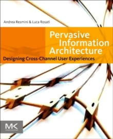 Pervasive Information Architecture : Designing Cross-Channel User Experiences, Paperback / softback Book