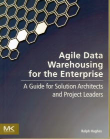Agile Data Warehousing for the Enterprise : A Guide for Solution Architects and Project Leaders, Paperback Book