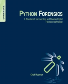 Python Forensics : A Workbench for Inventing and Sharing Digital Forensic Technology, Paperback Book