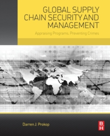 Global Supply Chain Security and Management : Appraising Programs, Preventing Crimes, Paperback Book