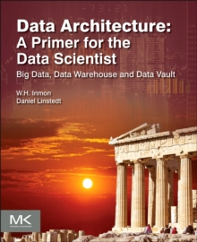 Data Architecture: A Primer for the Data Scientist : Big Data, Data Warehouse and Data Vault, Paperback / softback Book