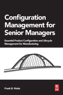 Configuration Management for Senior Managers : Essential Product Configuration and Lifecycle Management for Manufacturing, Paperback Book