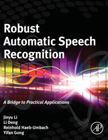 Robust Automatic Speech Recognition : A Bridge to Practical Applications, Hardback Book
