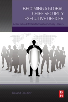 Becoming a Global Chief Security Executive Officer : A How to Guide for Next Generation Security Leaders, Paperback Book