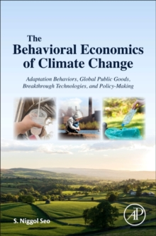 The Behavioral Economics of Climate Change : Adaptation Behaviors, Global Public Goods, Breakthrough Technologies, and Policy-Making, Paperback Book