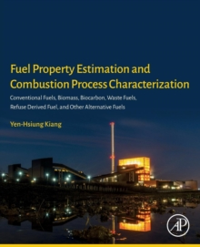 Fuel Property Estimation and Combustion Process Characterization : Conventional Fuels, Biomass, Biocarbon, Waste Fuels, Refuse Derived Fuel, and Other Alternative Fuels, Paperback Book