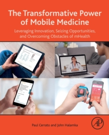 The Transformative Power of Mobile Medicine : Leveraging Innovation, Seizing Opportunities and Overcoming Obstacles of mHealth, Paperback / softback Book