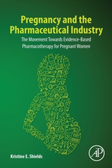Pregnancy and the Pharmaceutical Industry : The Movement towards Evidence-Based Pharmacotherapy for Pregnant Women, Paperback / softback Book