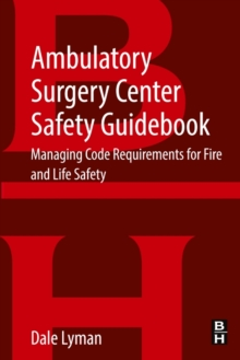 Ambulatory Surgery Center Safety Guidebook : Managing Code Requirements for Fire and Life Safety, Paperback Book