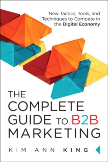 The Complete Guide to B2B Marketing : New Tactics, Tools, and Techniques to Compete in the Digital Economy, Hardback Book