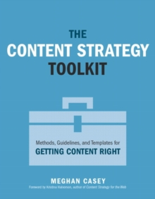 The Content Strategy Toolkit : Methods, Guidelines, and Templates for Getting Content Right, Paperback Book