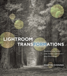 Lightroom Transformations : Realizing Your Vision with Adobe Lightroom Plus Photoshop, Paperback Book