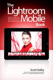 The Lightroom Mobile Book : How to Extend the Power of What You Do in Lightroom to Your Mobile Devices, Paperback Book