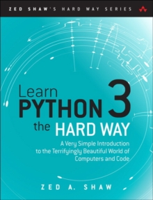 Learn Python 3 the Hard Way : A Very Simple Introduction to the Terrifyingly Beautiful World of Computers and Code, Paperback Book