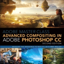 Adobe Master Class : Advanced Compositing in Adobe Photoshop CC: Bringing the Impossible to Reality -- with Bret Malley, Paperback Book