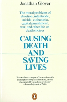 Causing Death and Saving Lives : The Moral Problems of Abortion, Infanticide, Suicide, Euthanasia, Capital Punishment, War and Other Life-or-death Choices, Paperback / softback Book