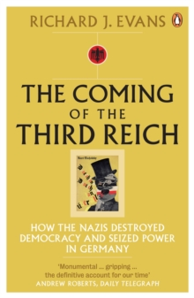 The Coming of the Third Reich : How the Nazis Destroyed Democracy and Seized Power in Germany, Paperback Book