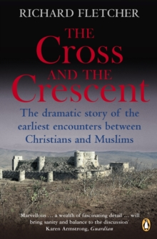 The Cross and the Crescent : The Dramatic Story of the Earliest Encounters Between Christians and Muslims, Paperback Book