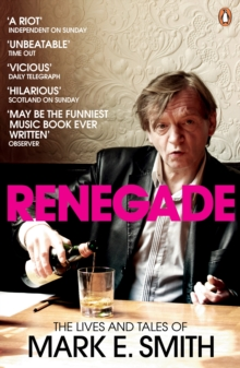 Renegade : The Lives and Tales of Mark E. Smith, Paperback Book