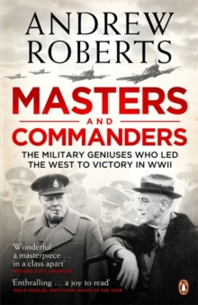 Masters and Commanders : The Military Geniuses Who Led the West to Victory in World War II, Paperback Book