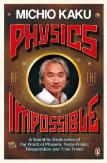 Physics of the Impossible : A Scientific Exploration of the World of Phasers, Force Fields, Teleportation and Time Travel, Paperback / softback Book