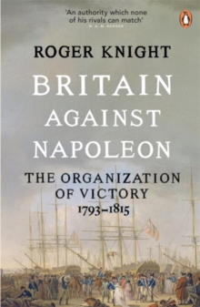 Britain Against Napoleon : The Organization of Victory, 1793-1815, Paperback / softback Book