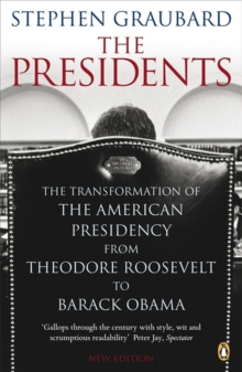 The Presidents : The Transformation of the American Presidency from Theodore Roosevelt to Barack Obama, Paperback Book