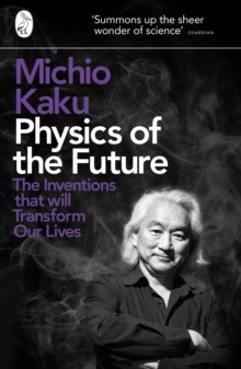 Physics of the Future : The Inventions That Will Transform Our Lives, Paperback / softback Book