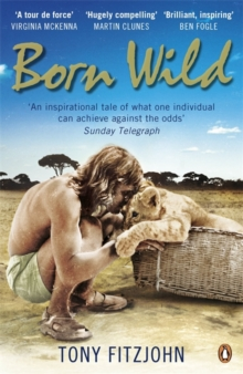 Born Wild : The Extraordinary Story of One Man's Passion for Lions and for Africa., Paperback / softback Book