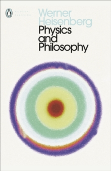 Physics and Philosophy : The Revolution in Modern Science, Paperback Book