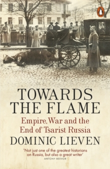 Towards the Flame : Empire, War and the End of Tsarist Russia, Paperback Book