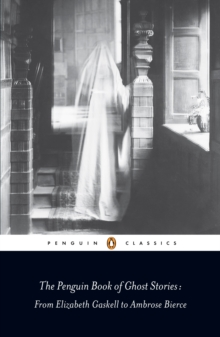 The Penguin Book of Ghost Stories : from Elizabeth Gaskell to Ambrose Bierce, Paperback Book