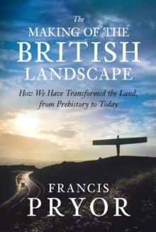 The Making of the British Landscape : How We Have Transformed the Land, from Prehistory to Today, EPUB eBook