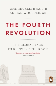 The Fourth Revolution : The Global Race to Reinvent the State, Paperback / softback Book