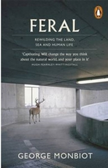 Feral : Rewilding the Land, Sea and Human Life, Paperback / softback Book
