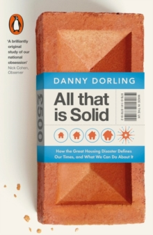 All That Is Solid : How the Great Housing Disaster Defines Our Times, and What We Can Do About It, Paperback / softback Book
