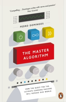 The Master Algorithm : How the Quest for the Ultimate Learning Machine Will Remake Our World, Paperback Book